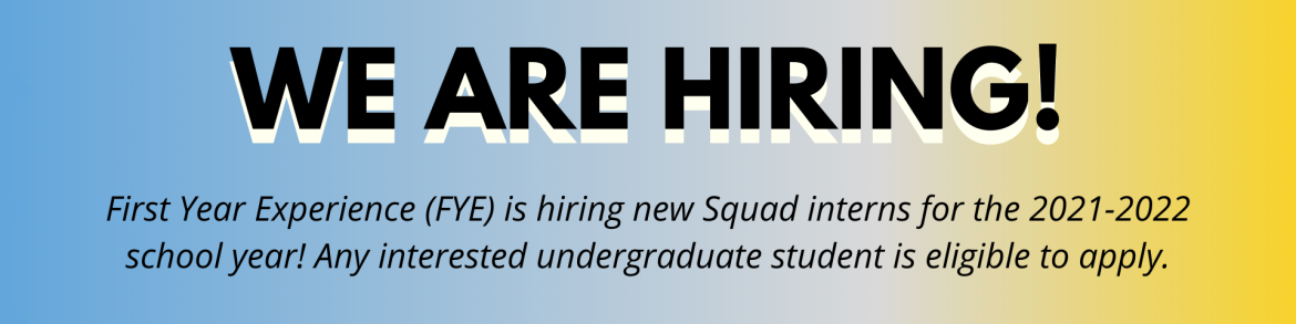 "Large blue and yellow ombre banner with text reading in bold ""We are hiring!"" Smaller text underneath reads ""First Year Experience (FYE) is hiring new Squad interns for the 2021-2022 school year! Any interested undergraduate student is eligible to apply."""